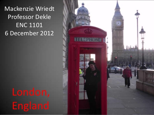 Mackenzie Wriedt Professor Dekle    ENC 11016 December 2012  London,  England
