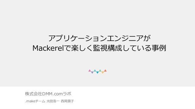 アプリケーションエンジニアが Mackerelで楽しく監視構成している事例 株式会社DMM.comラボ .makeチーム 太⽥浩⼀ ⻄岡景⼦