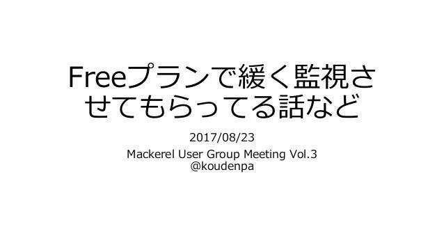Freeプランで緩く監視さ せてもらってる話など 2017/08/23 Mackerel User Group Meeting Vol.3 @koudenpa