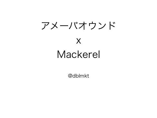 アメーバオウンド x Mackerel @dblmkt