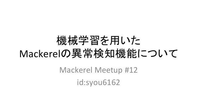 機械学習を用いた Mackerelの異常検知機能について MackerelMeetup#12 id:syou6162