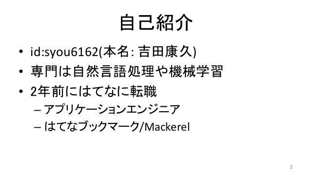 自己紹介 • id:syou6162(本名:吉田康久) • 専門は自然言語処理や機械学習 • 2年前にはてなに転職 –アプリケーションエンジニア –はてなブックマーク/Mackerel 2