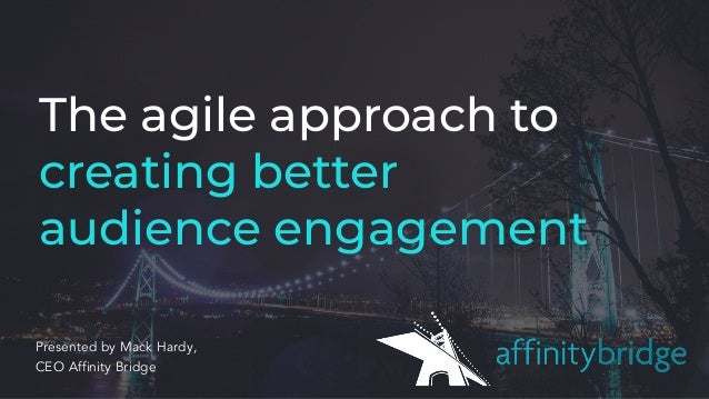 The agile approach to creating better audience engagement Presented by Mack Hardy, CEO Affinity Bridge
