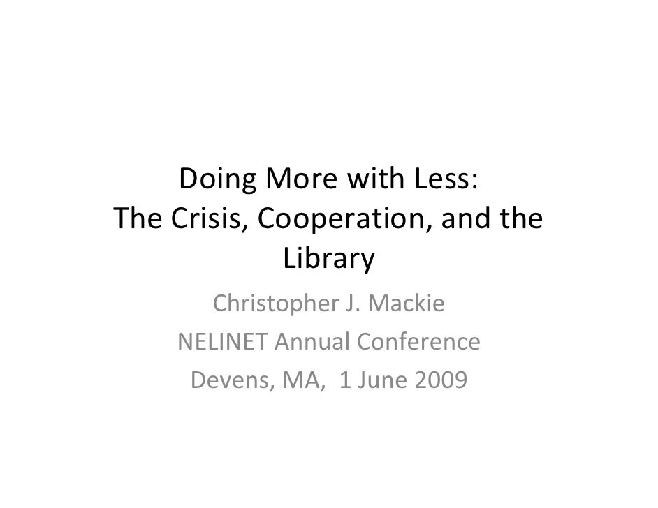 Doing More with Less: The Crisis, Cooperation, and the               Library       Christopher J. Mackie     NELINET Annua...