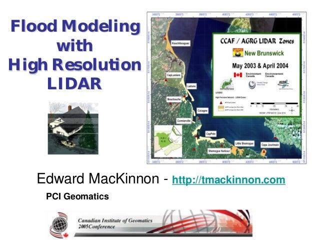 Flood ModelingFlood Modeling withwith High ResolutionHigh Resolution LIDARLIDAR Edward MacKinnon - http://tmackinnon.com P...