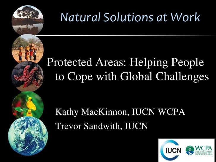 Natural Solutions at WorkProtected Areas: Helping People to Cope with Global Challenges Kathy MacKinnon, IUCN WCPA Trevor ...