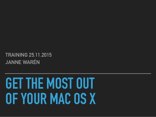 GET THE MOST OUT OF YOUR MAC OS X TRAINING 25.11.2015 JANNE WARÉN