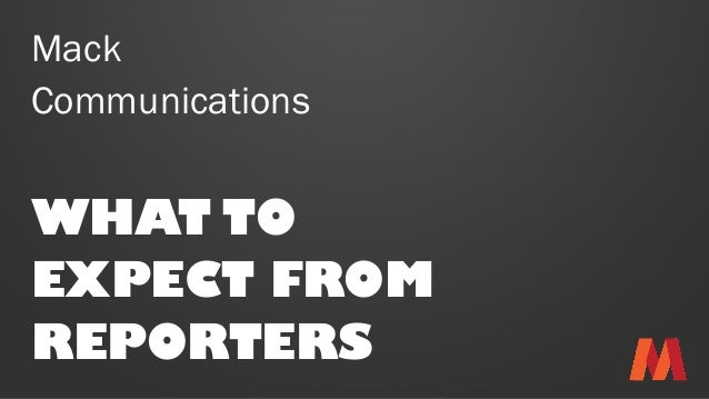 Mack Communications WHAT TO EXPECT FROM REPORTERS