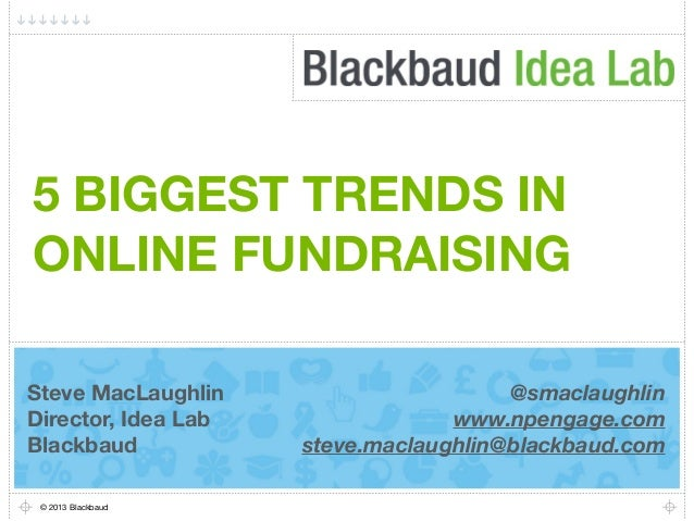 5 BIGGEST TRENDS IN ONLINE FUNDRAISING Steve MacLaughlin Director, Idea Lab Blackbaud © 2013 Blackbaud  @smaclaughlin www....