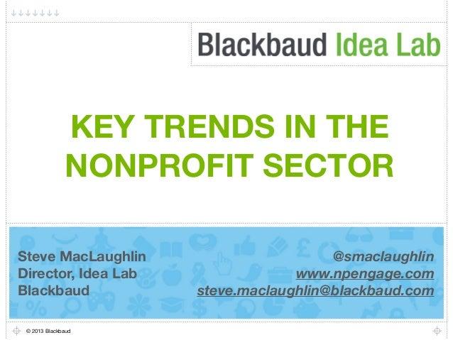 KEY TRENDS IN THENONPROFIT SECTOR© 2013 BlackbaudSteve MacLaughlinDirector, Idea LabBlackbaud@smaclaughlinwww.npengage.com...