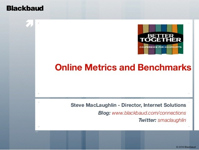  Online Metrics and Benchmarks Steve MacLaughlin - Director, Internet Solutions Blog: www.blackbaud.com/connections Twitt...