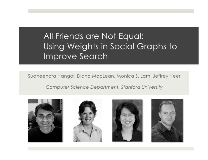 All Friends are Not Equal:       Using Weights in Social Graphs to       Improve Search  Sudheendra Hangal, Diana MacLean,...