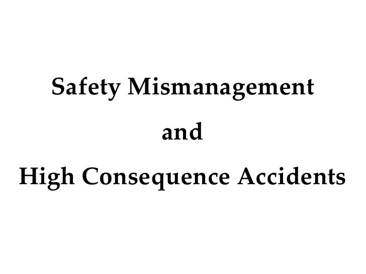 Safety Mismanagement            and High Consequence Accidents