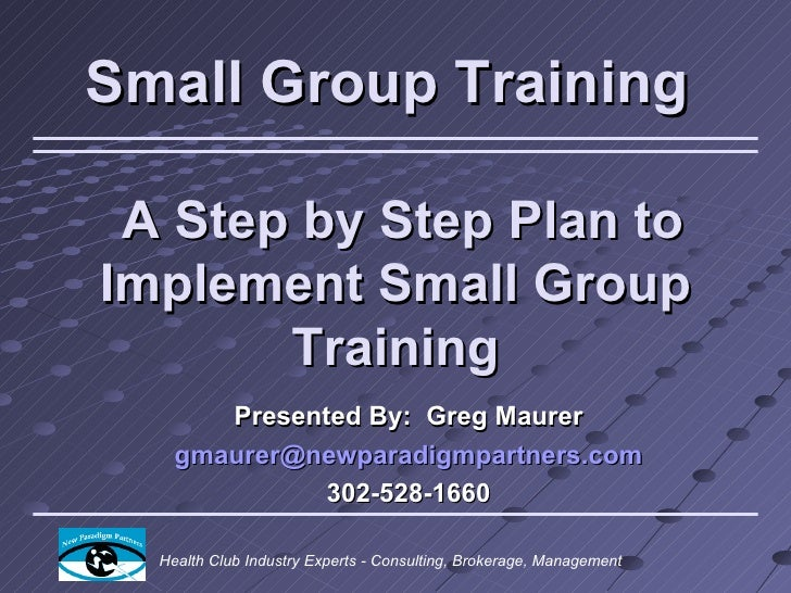 Small Group Training A Step by Step Plan toImplement Small Group       Training       Presented By: Greg Maurer    gmaurer...