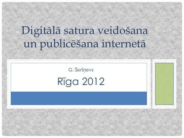 Digitālā satura veidošanaun publicēšana internetā         G. Šeršņevs       Rīga 2012