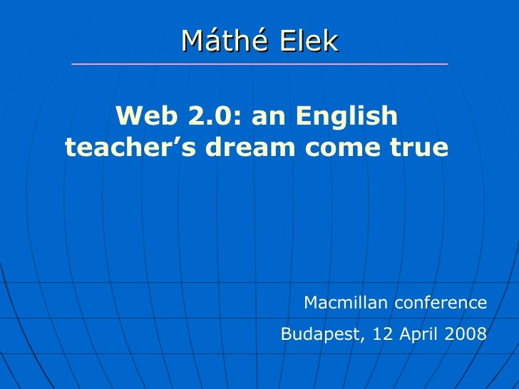 Máthé Elek W eb 2.0 : an  English  teacher's dream come true Macmillan conference Budapest, 12 April 2008