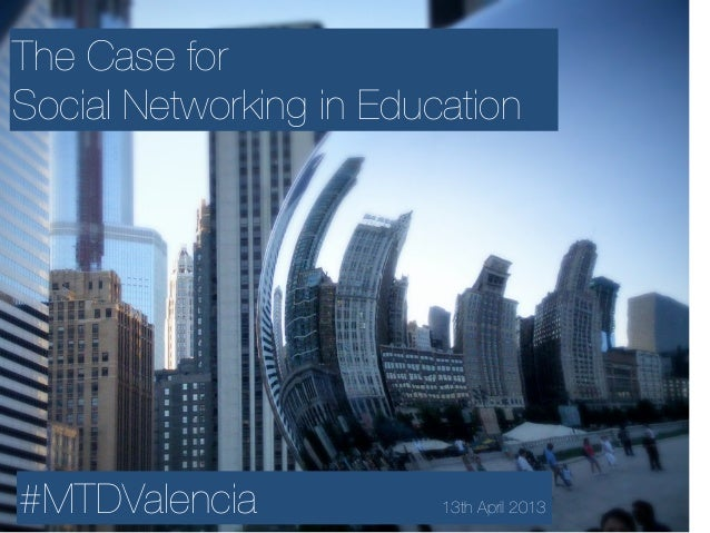 The Case forSocial Networking in Education#MTDValencia 13th April 2013