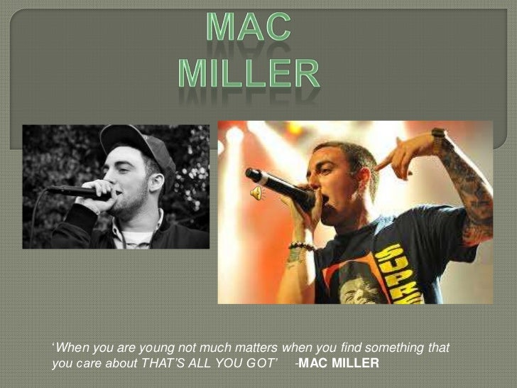 'When you are young not much matters when you find something thatyou care about THAT'S ALL YOU GOT' -MAC MILLER