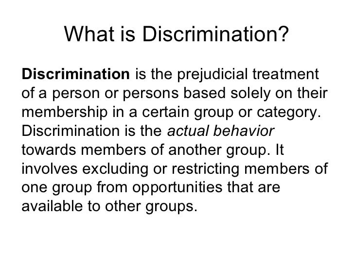 treatment or consideration of, or making a distinction in favor of or against, a person or thing based on the group, class, or category to which that person or thing belongs rather than on individual merit: racial and religious intolerance and discrimination.