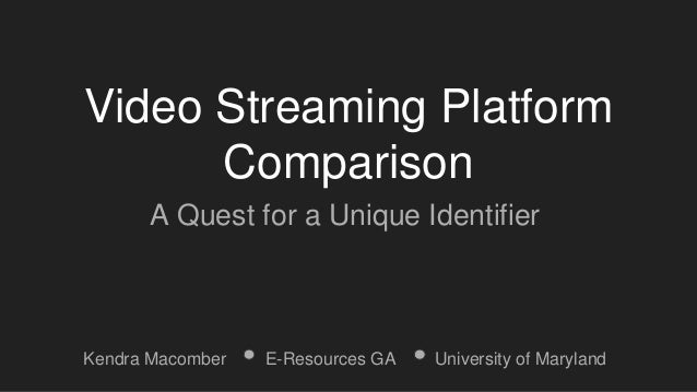 Video Streaming Platform Comparison A Quest for a Unique Identifier Kendra Macomber E-Resources GA University of Maryland