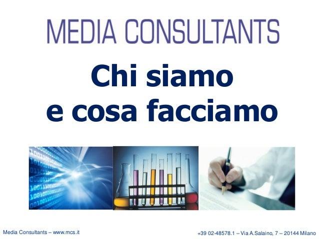 Chi siamo e cosa facciamo  Media Consultants – www.mcs.it  +39 02-48578.1 – Via A.Salaino, 7 – 20144 Milano