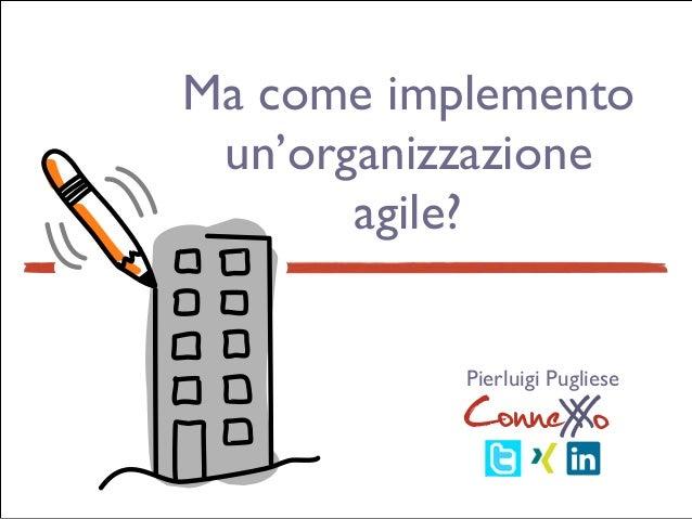 ConneXoX Ma come implemento un'organizzazione agile? ConneXoX Pierluigi Pugliese