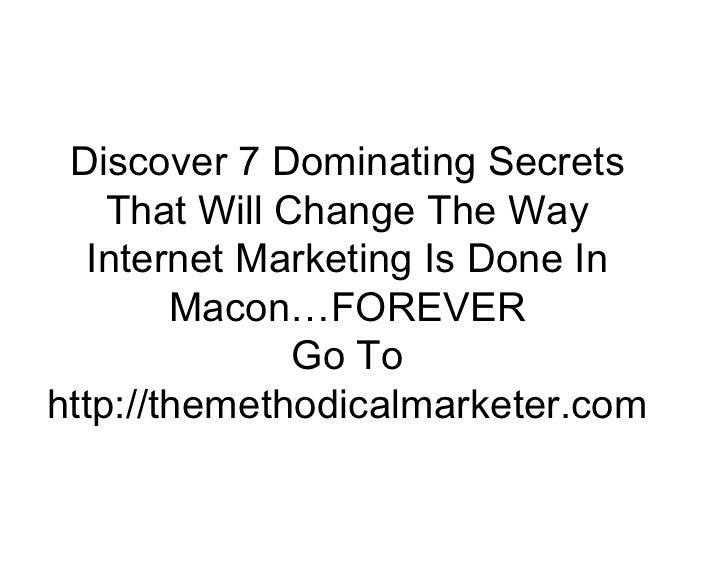 Discover 7 Dominating Secrets     That Will Change The Way    Internet Marketing Is Done In         Macon…FOREVER         ...
