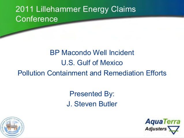 2011 Lillehammer Energy Claims Conference BP Macondo Well Incident U.S. Gulf of Mexico Pollution Containment and Remediati...