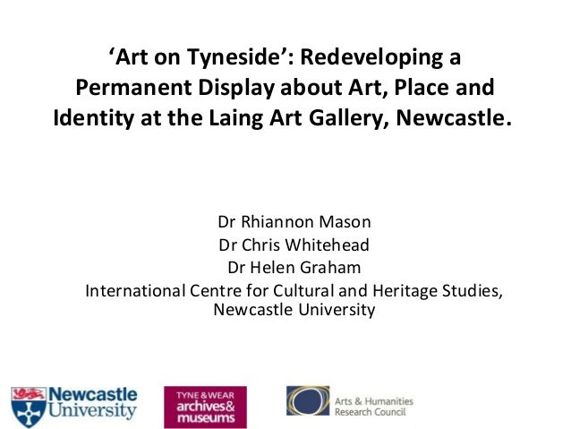 'Art on Tyneside': Redeveloping a Permanent Display about Art, Place and Identity at the Laing Art Gallery, Newcastle. Dr ...