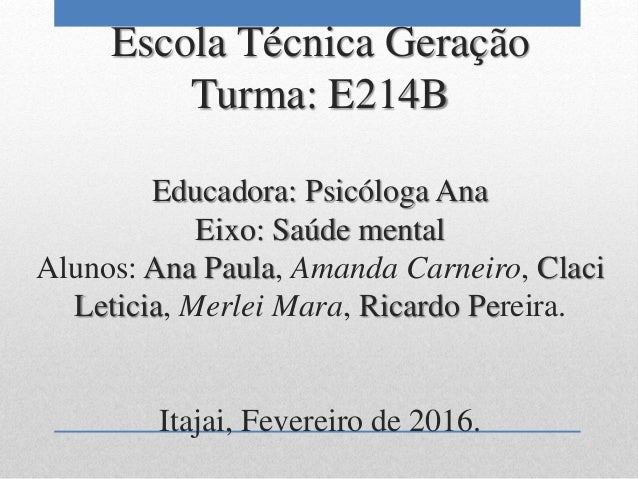 Escola Técnica Geração Turma: E214B Educadora: Psicóloga Ana Eixo: Saúde mental Alunos: Ana Paula, Amanda Carneiro, Claci ...
