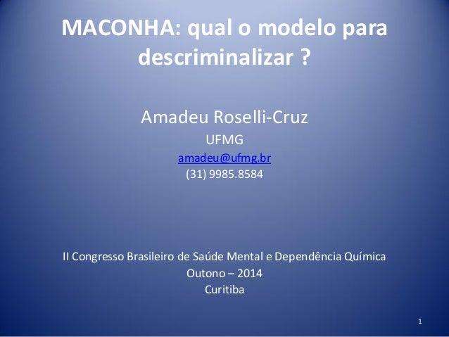 MACONHA: qual o modelo para descriminalizar ? Amadeu Roselli-Cruz UFMG amadeu@ufmg.br (31) 9985.8584 II Congresso Brasilei...