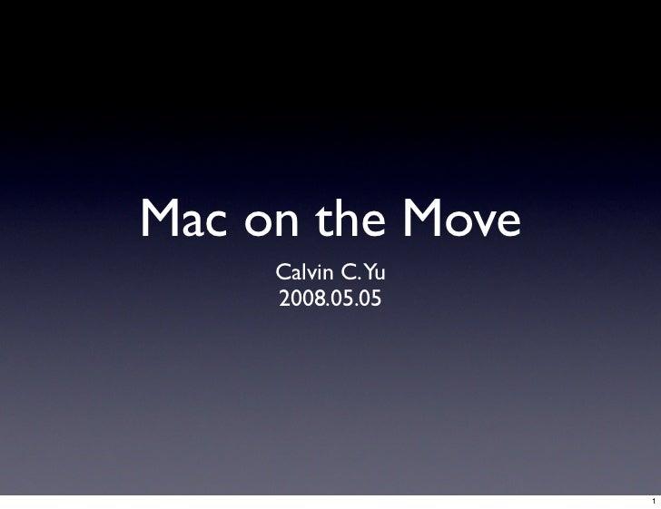 Mac on the Move      Calvin C.Yu      2008.05.05                        1