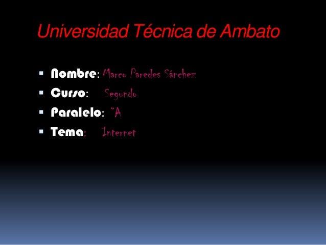 """Universidad Técnica de Ambato Nombre: Marco Paredes Sánchez Curso:   Segundo Paralelo: """"A Tema: Internet"""