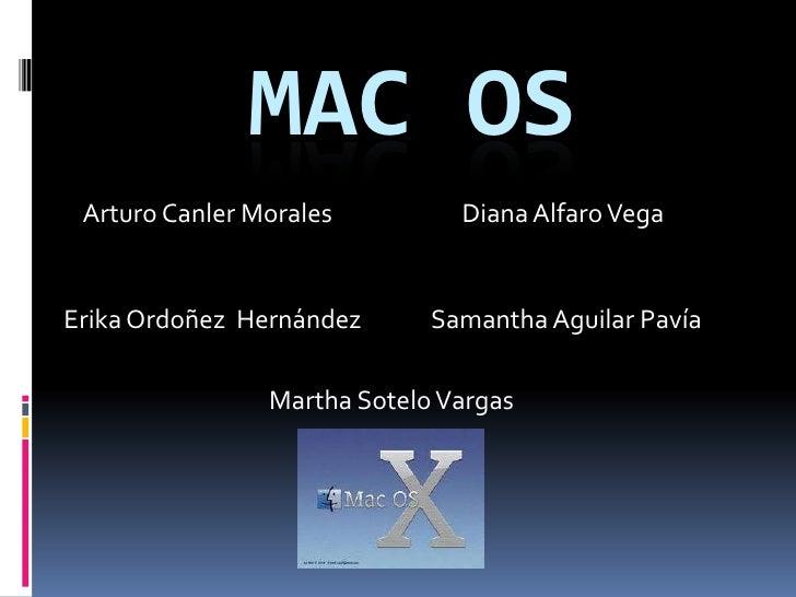 MAC OS<br />Arturo Canler Morales <br />Diana Alfaro Vega <br />Samantha Aguilar Pavía<br />Erika Ordoñez  Hernández<br />...