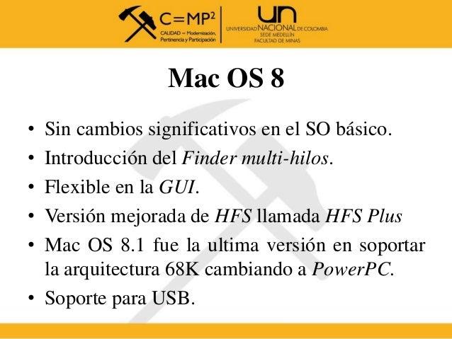 Mac OS 8 • Sin cambios significativos en el SO básico. • Introducción del Finder multi-hilos. • Flexible en la GUI. • Vers...