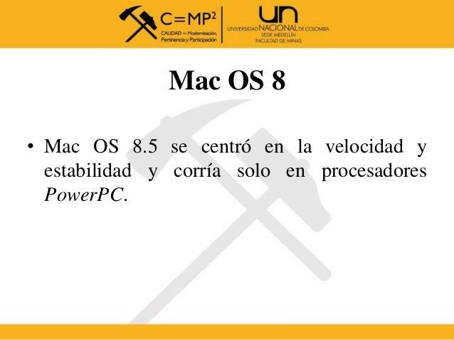 Mac OS 8 • Mac OS 8.5 se centró en la velocidad y estabilidad y corría solo en procesadores PowerPC.