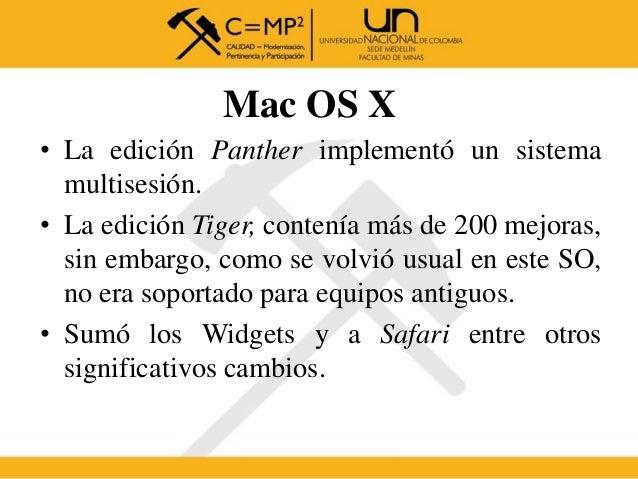 Mac OS X • La edición Panther implementó un sistema multisesión. • La edición Tiger, contenía más de 200 mejoras, sin emba...