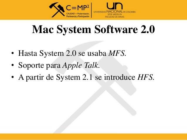 • Hasta System 2.0 se usaba MFS. • Soporte para Apple Talk. • A partir de System 2.1 se introduce HFS. Mac System Software...