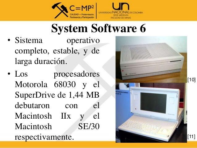 System Software 6 • Sistema operativo completo, estable, y de larga duración. • Los procesadores Motorola 68030 y el Super...