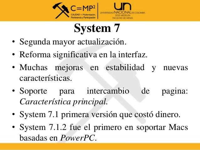 System 7 • Segunda mayor actualización. • Reforma significativa en la interfaz. • Muchas mejoras en estabilidad y nuevas c...
