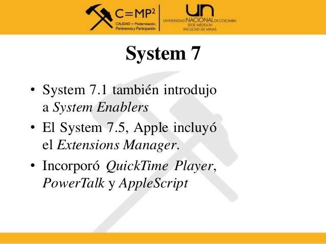 System 7 • System 7.1 también introdujo a System Enablers • El System 7.5, Apple incluyó el Extensions Manager. • Incorpor...