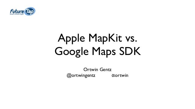 Apple MapKit vs.  Google Maps SDK  Ortwin Gentz  @ortwingentz αortwin
