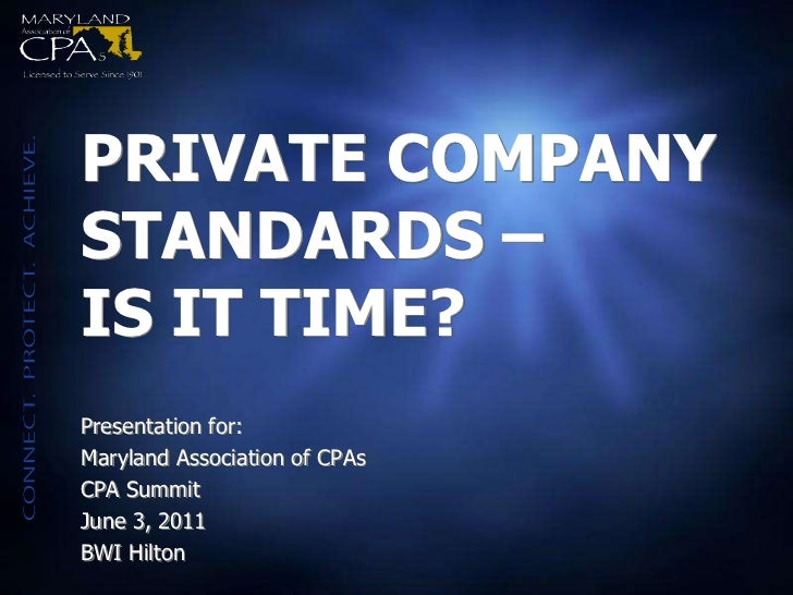 PRIVATE COMPANYSTANDARDS –IS IT TIME?Presentation for:Maryland Association of CPAsCPA SummitJune 3, 2011BWI Hilton