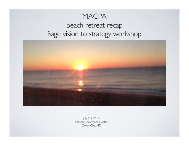 MACPA  beach retreat recap  Sage vision to strategy workshop  July 2-5, 2014  Clarion Conference Center  Ocean City, ...