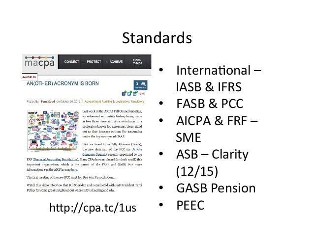 Standards   • Interna,onal  –   IASB  &  IFRS   • FASB  &  PCC   • AICPA  &  FRF  –   SME  ...