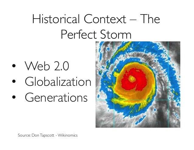 Historical Context – The Perfect Storm  • Web 2.0  • Globalization  • Generations  Source: DonTapscott - Wikinomics...