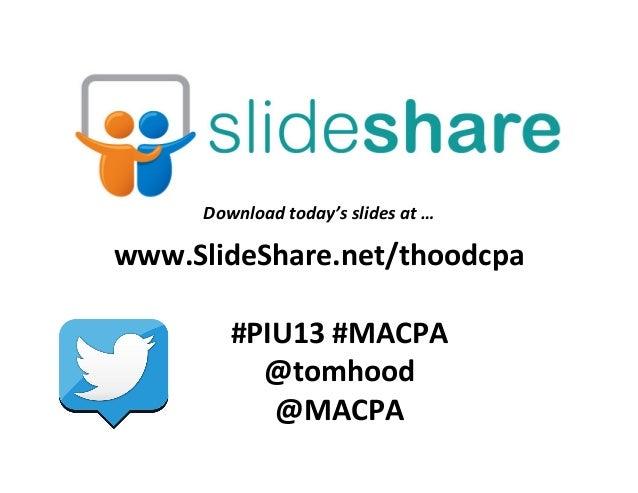 www.SlideShare.net/thoodcpa   #PIU13  #MACPA   @tomhood   @MACPA   Download  today's  slides  at  …