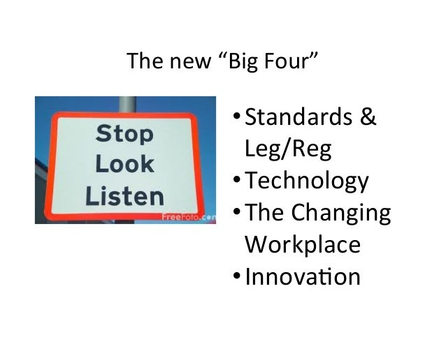 "The	   new	   ""Big	   Four""	    • Standards	   &	    Leg/Reg	    • Technology	    • The	   Changing	    Workplace	    • In..."