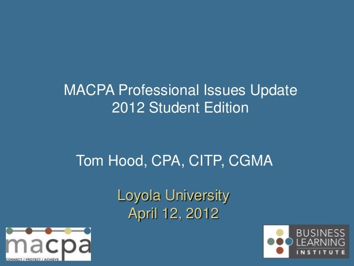 MACPA Professional Issues Update     2012 Student Edition Tom Hood, CPA, CITP, CGMA       Loyola University        April 1...