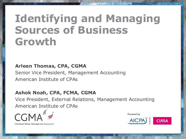 Identifying and ManagingSources of BusinessGrowthArleen Thomas, CPA, CGMASenior Vice President, Management AccountingAmeri...